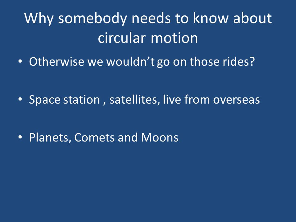 Why somebody needs to know about circular motion Otherwise we wouldnt go on those rides? Space station, satellites, live from overseas Planets, Comets