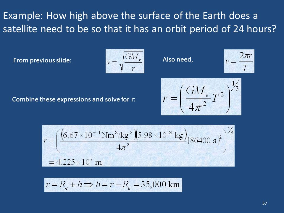 57 Example: How high above the surface of the Earth does a satellite need to be so that it has an orbit period of 24 hours? From previous slide: Also