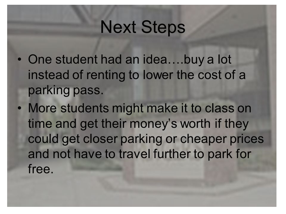 Next Steps One student had an idea….buy a lot instead of renting to lower the cost of a parking pass. More students might make it to class on time and