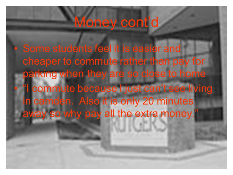 Money contd Some students feel it is easier and cheaper to commute rather than pay for parking when they are so close to home I commute because I just cant see living in camden.