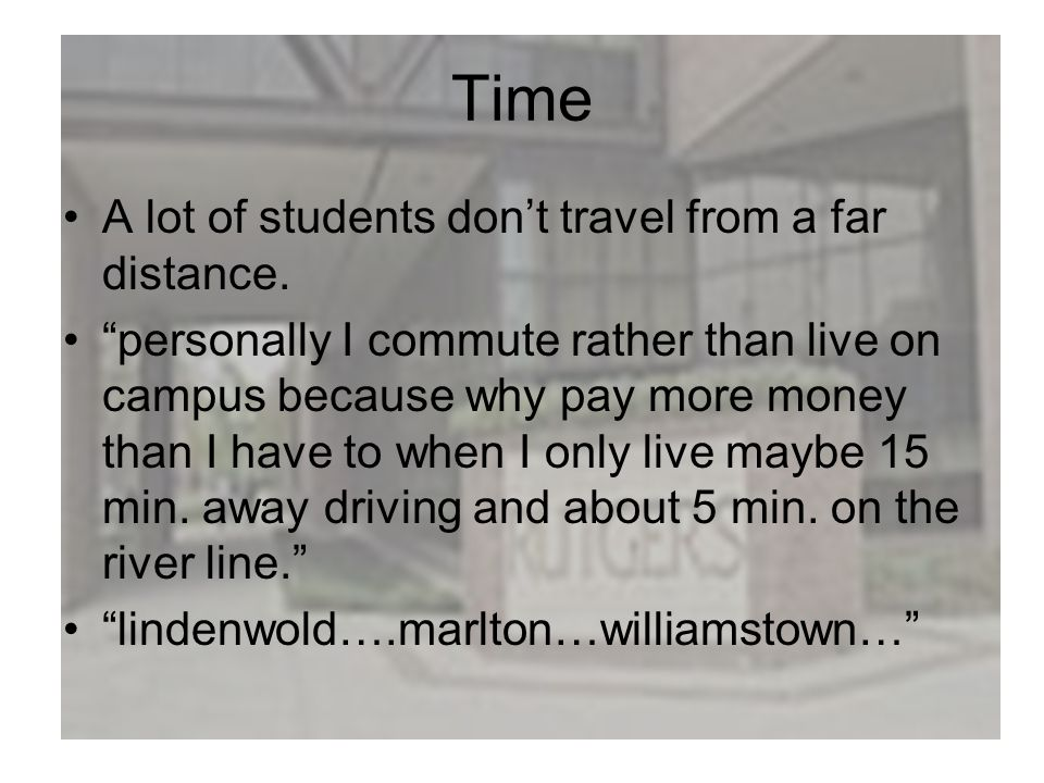 Time A lot of students dont travel from a far distance. personally I commute rather than live on campus because why pay more money than I have to when