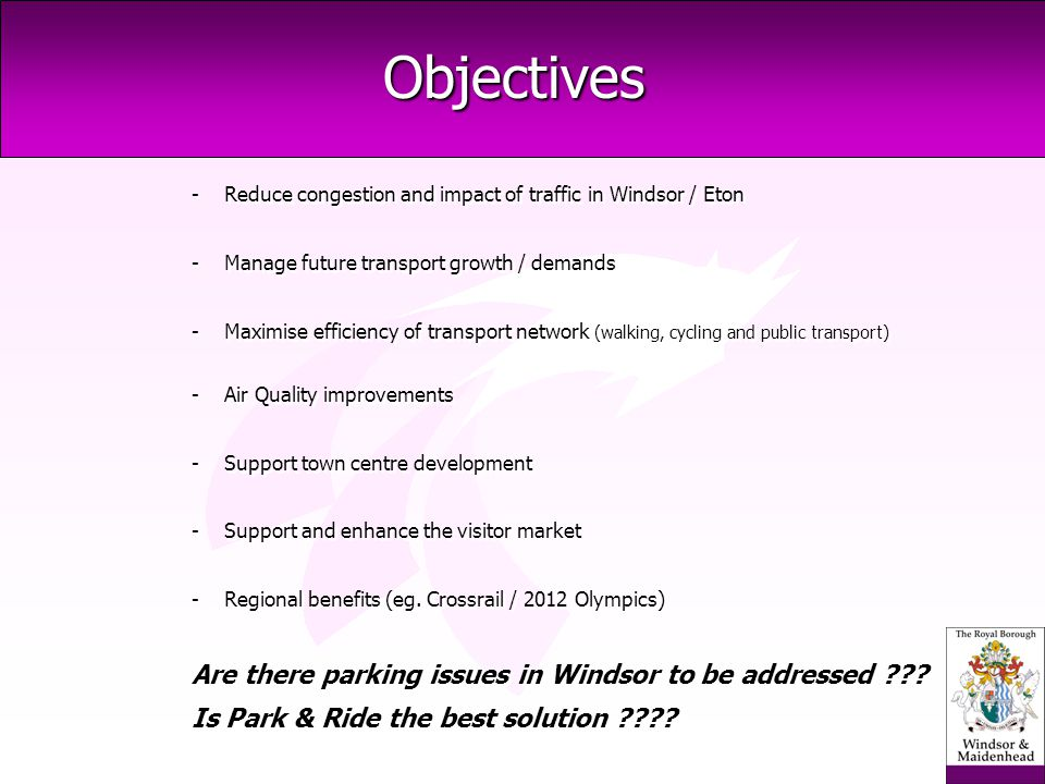 Objectives -Reduce congestion and impact of traffic in Windsor / Eton -Manage future transport growth / demands -Maximise efficiency of transport network (walking, cycling and public transport) -Air Quality improvements -Support town centre development -Support and enhance the visitor market -Regional benefits (eg.