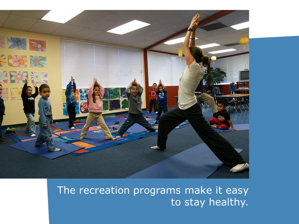 The recreation programs make it easy to stay healthy.