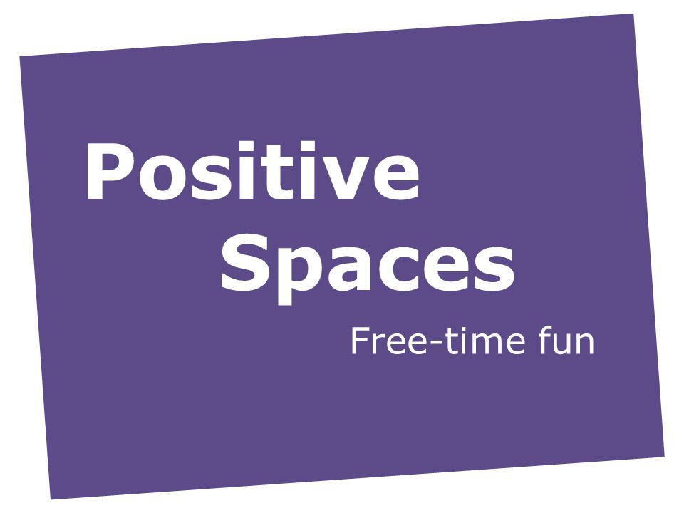 Positive Spaces Free-time fun