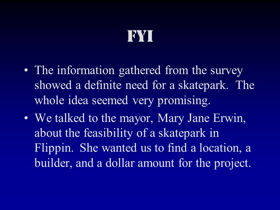 Fyi The information gathered from the survey showed a definite need for a skatepark.