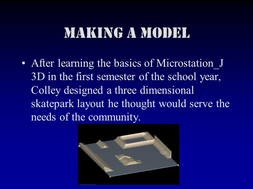 Making a Model After learning the basics of Microstation_J 3D in the first semester of the school year, Colley designed a three dimensional skatepark layout he thought would serve the needs of the community.