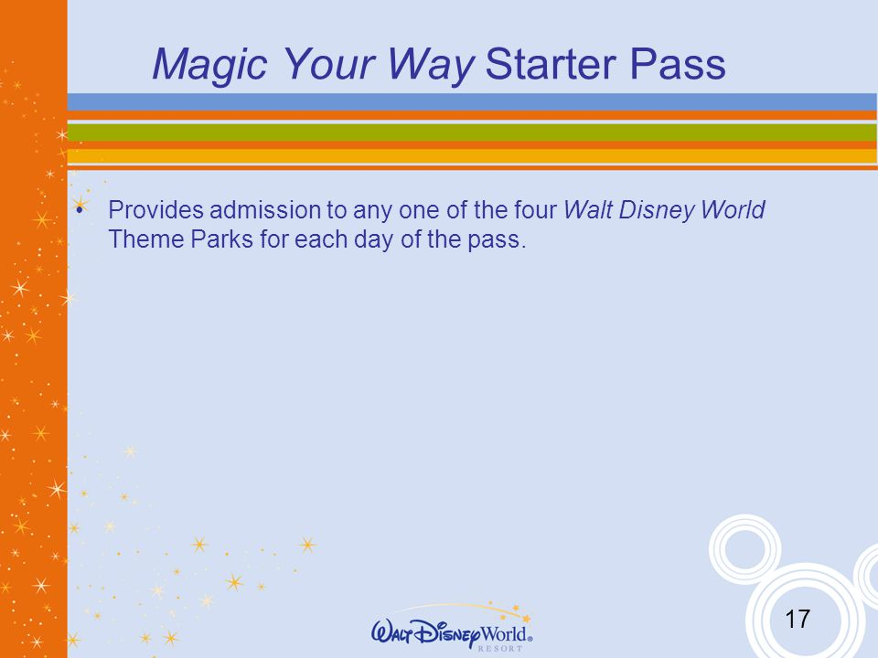 17 Magic Your Way Starter Pass Provides admission to any one of the four Walt Disney World Theme Parks for each day of the pass.