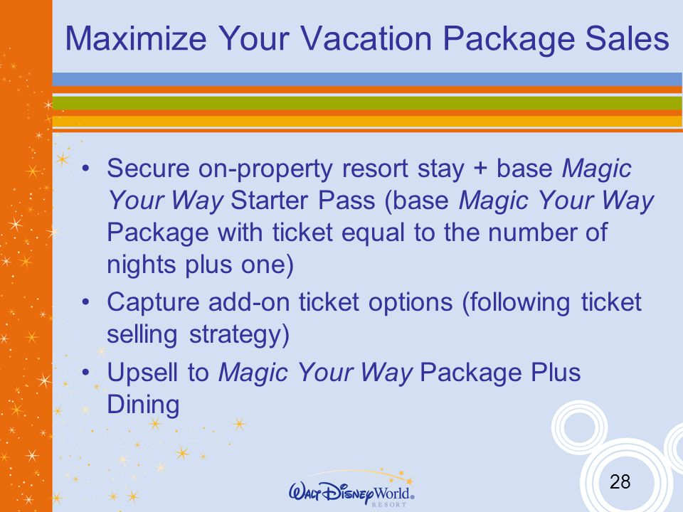 28 Maximize Your Vacation Package Sales Secure on-property resort stay + base Magic Your Way Starter Pass (base Magic Your Way Package with ticket equal to the number of nights plus one) Capture add-on ticket options (following ticket selling strategy) Upsell to Magic Your Way Package Plus Dining