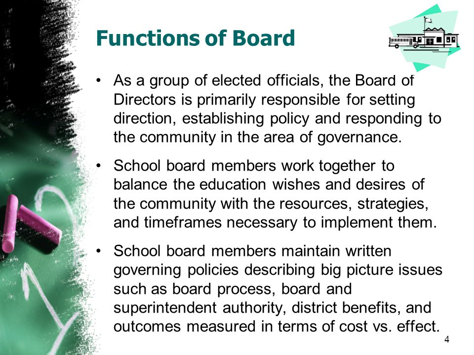Functions of Board The function of the board is to represent the community in determining the polices and priorities by which the district operates.