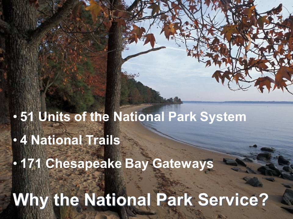 51 Units of the National Park System 4 National Trails 171 Chesapeake Bay Gateways Why the National Park Service?
