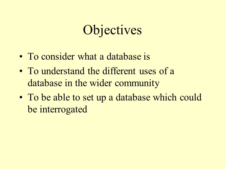 Objectives To consider what a database is To understand the different uses of a database in the wider community To be able to set up a database which could be interrogated