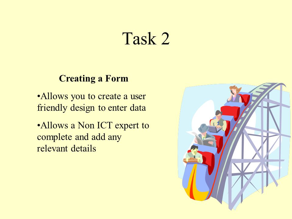 Task 2 Creating a Form Allows you to create a user friendly design to enter data Allows a Non ICT expert to complete and add any relevant details