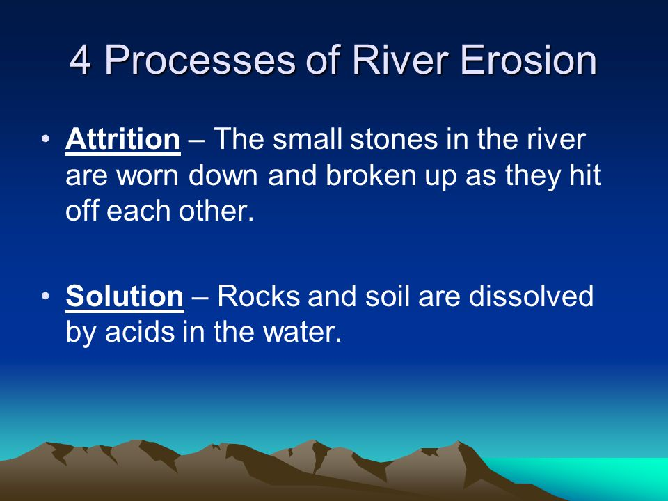 4 Processes of River Erosion Attrition – The small stones in the river are worn down and broken up as they hit off each other. Solution – Rocks and so