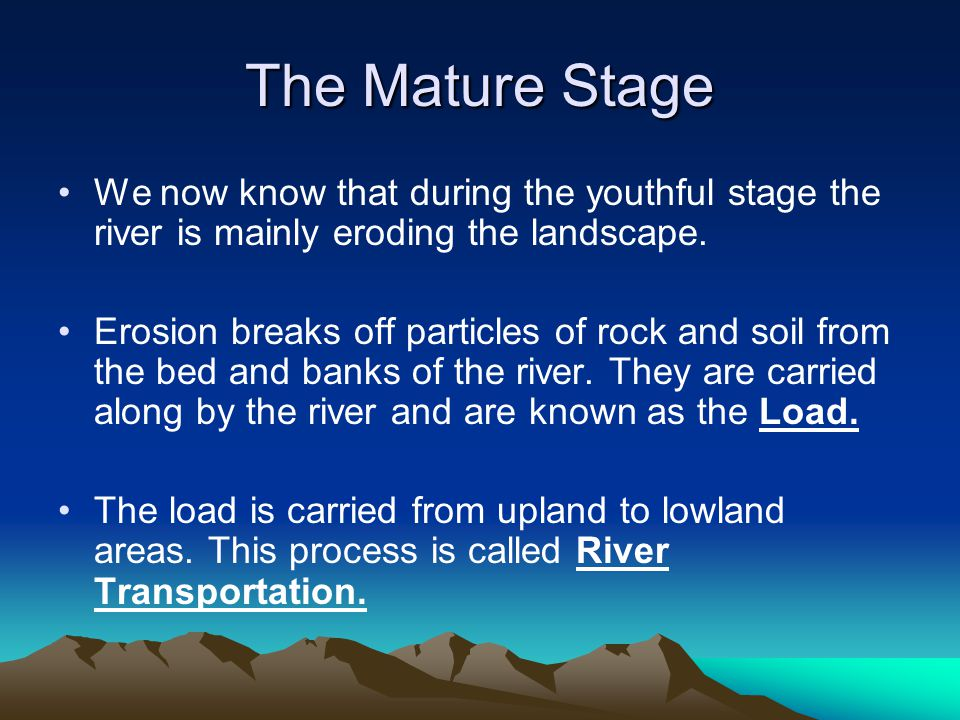 The Mature Stage We now know that during the youthful stage the river is mainly eroding the landscape. Erosion breaks off particles of rock and soil f