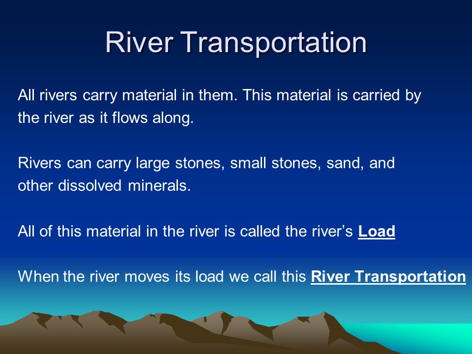 River Transportation All rivers carry material in them. This material is carried by the river as it flows along. Rivers can carry large stones, small
