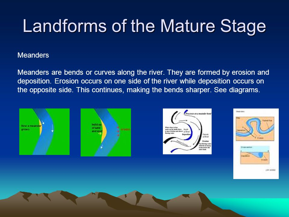 Landforms of the Mature Stage Meanders Meanders are bends or curves along the river. They are formed by erosion and deposition. Erosion occurs on one