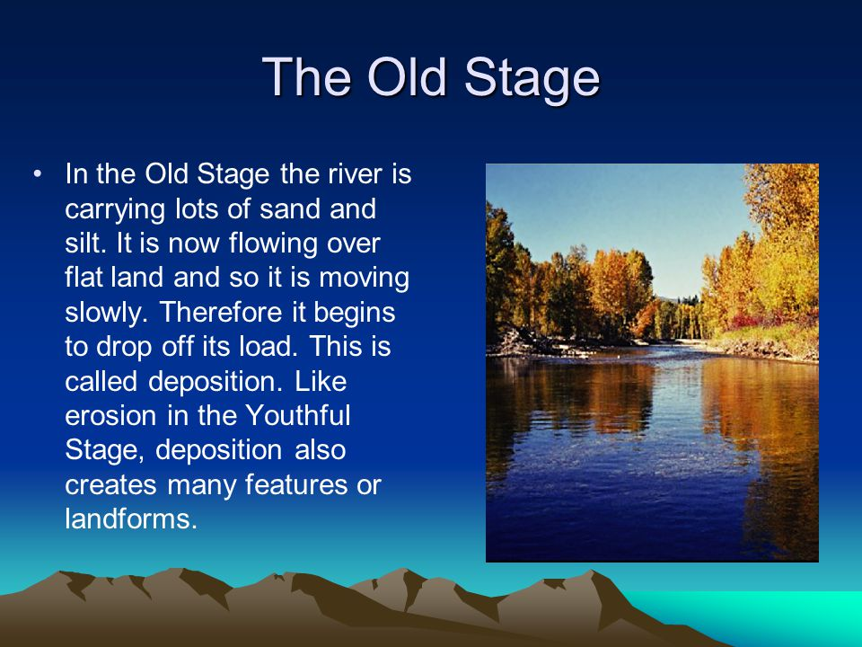 The Old Stage In the Old Stage the river is carrying lots of sand and silt. It is now flowing over flat land and so it is moving slowly. Therefore it