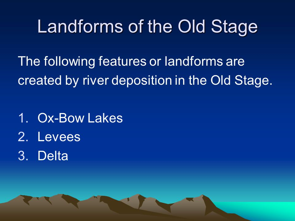Landforms of the Old Stage The following features or landforms are created by river deposition in the Old Stage. 1.Ox-Bow Lakes 2.Levees 3.Delta