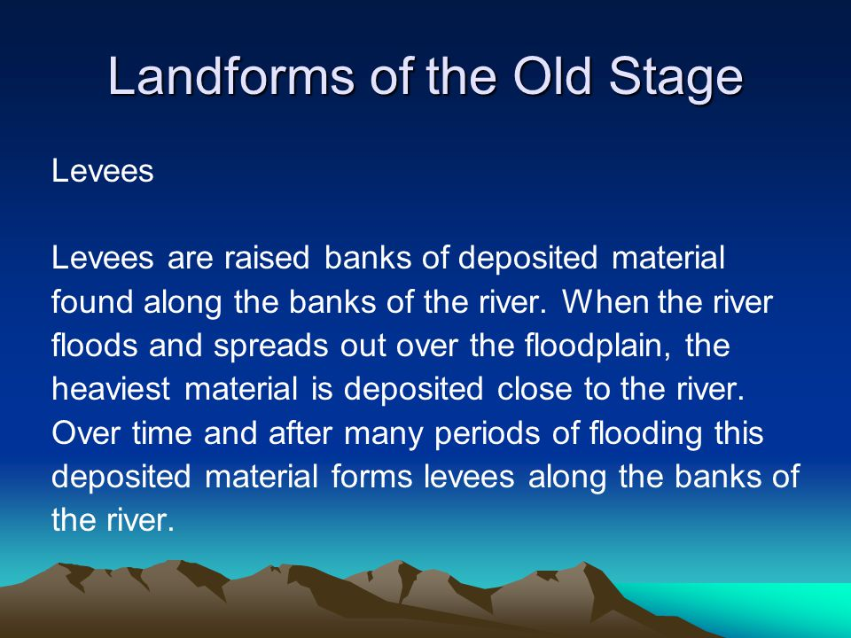 Landforms of the Old Stage Levees Levees are raised banks of deposited material found along the banks of the river. When the river floods and spreads