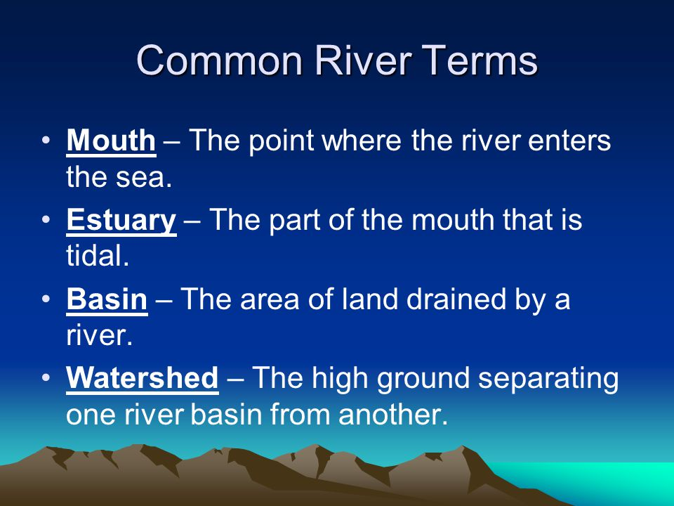 Common River Terms Mouth – The point where the river enters the sea. Estuary – The part of the mouth that is tidal. Basin – The area of land drained b
