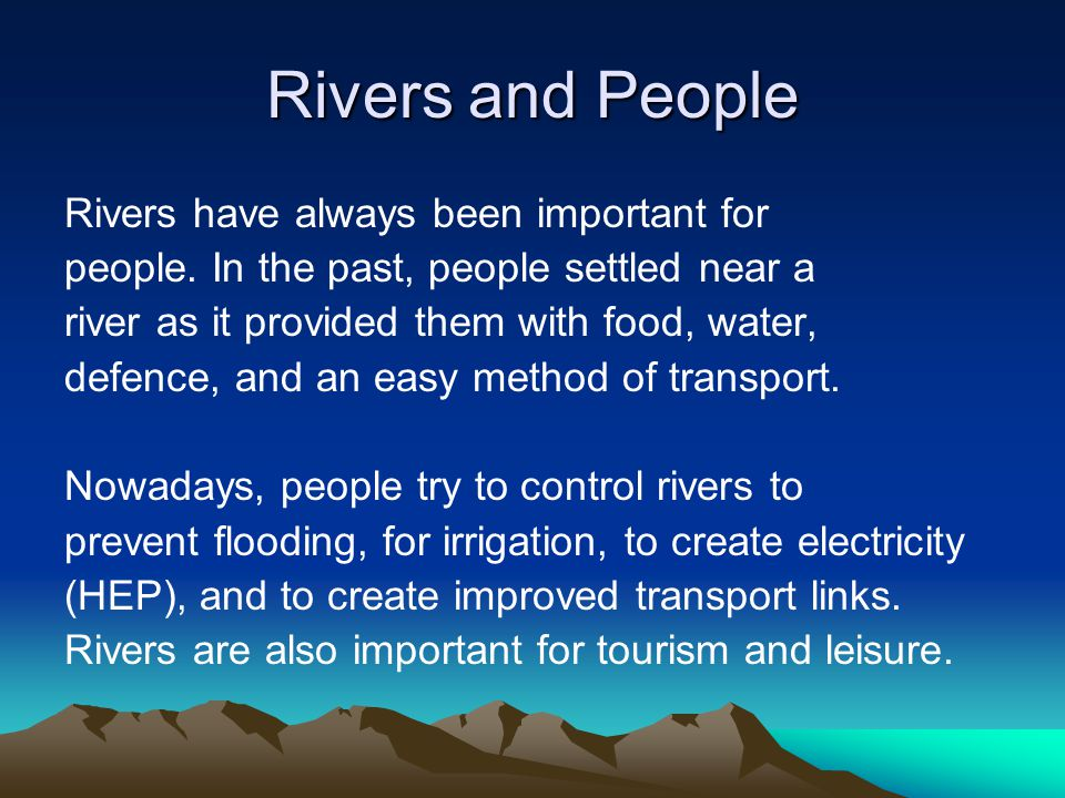 Rivers and People Rivers have always been important for people. In the past, people settled near a river as it provided them with food, water, defence