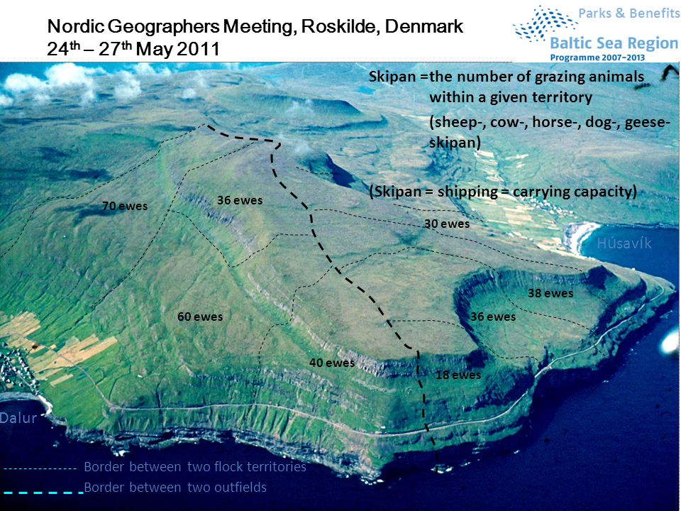 Department of Environmental, Social and Spatial Change H ú sav í k Dalur Border between two outfields Border between two flock territories 40 ewes 18 ewes 36 ewes 38 ewes 60 ewes 36 ewes 70 ewes 30 ewes Parks & Benefits Nordic Geographers Meeting, Roskilde, Denmark 24 th – 27 th May 2011 Skipan =the number of grazing animals within a given territory (sheep-, cow-, horse-, dog-, geese- skipan) (Skipan = shipping = carrying capacity)