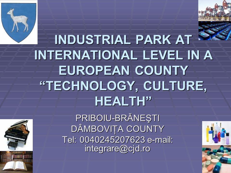 INDUSTRIAL PARK AT INTERNATIONAL LEVEL IN A EUROPEAN COUNTY TECHNOLOGY, CULTURE, HEALTH PRIBOIU-BRĂNEŞTI DÂMBOVIŢA COUNTY Tel: 0040245207623 e-mail: i