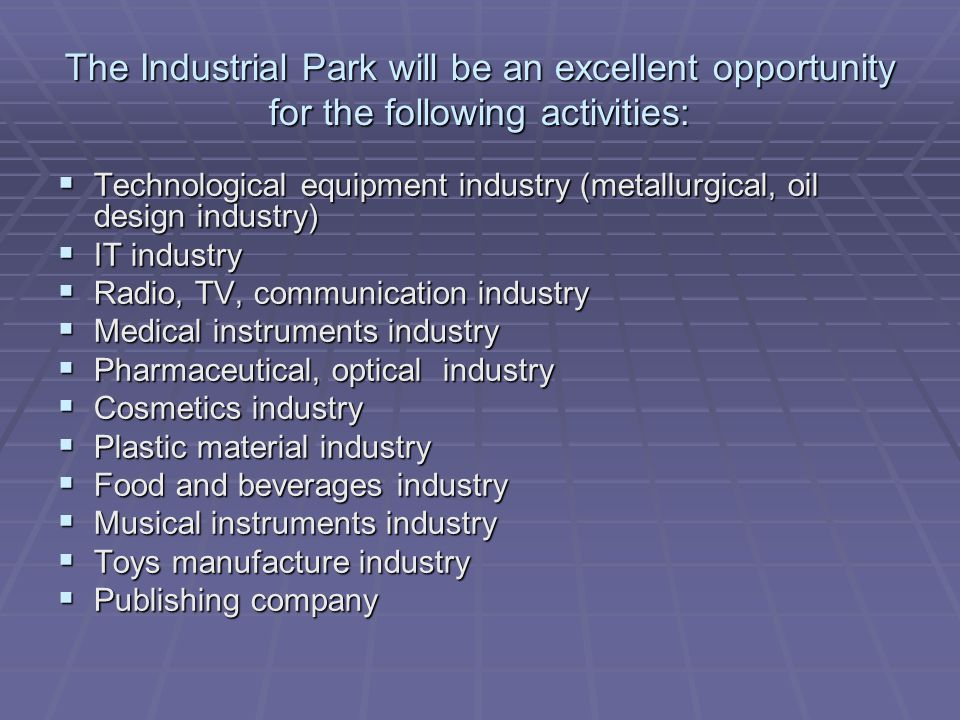 The Industrial Park will be an excellent opportunity for the following activities: Technological equipment industry (metallurgical, oil design industry) Technological equipment industry (metallurgical, oil design industry) IT industry IT industry Radio, TV, communication industry Radio, TV, communication industry Medical instruments industry Medical instruments industry Pharmaceutical, optical industry Pharmaceutical, optical industry Cosmetics industry Cosmetics industry Plastic material industry Plastic material industry Food and beverages industry Food and beverages industry Musical instruments industry Musical instruments industry Toys manufacture industry Toys manufacture industry Publishing company Publishing company