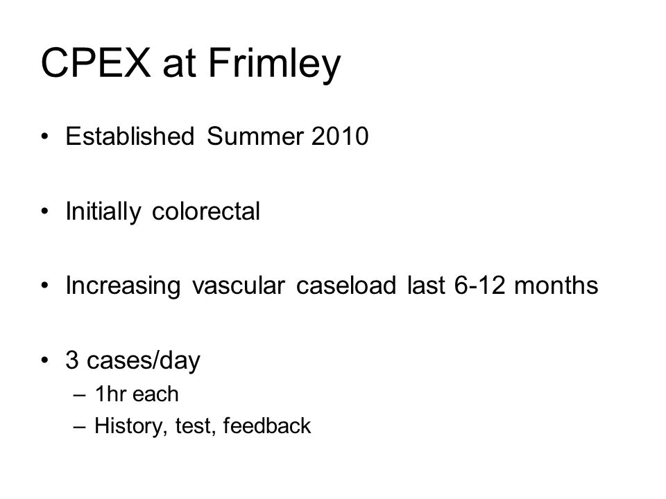 CPEX at Frimley Established Summer 2010 Initially colorectal Increasing vascular caseload last 6-12 months 3 cases/day –1hr each –History, test, feedb