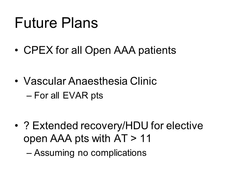 Future Plans CPEX for all Open AAA patients Vascular Anaesthesia Clinic –For all EVAR pts ? Extended recovery/HDU for elective open AAA pts with AT >
