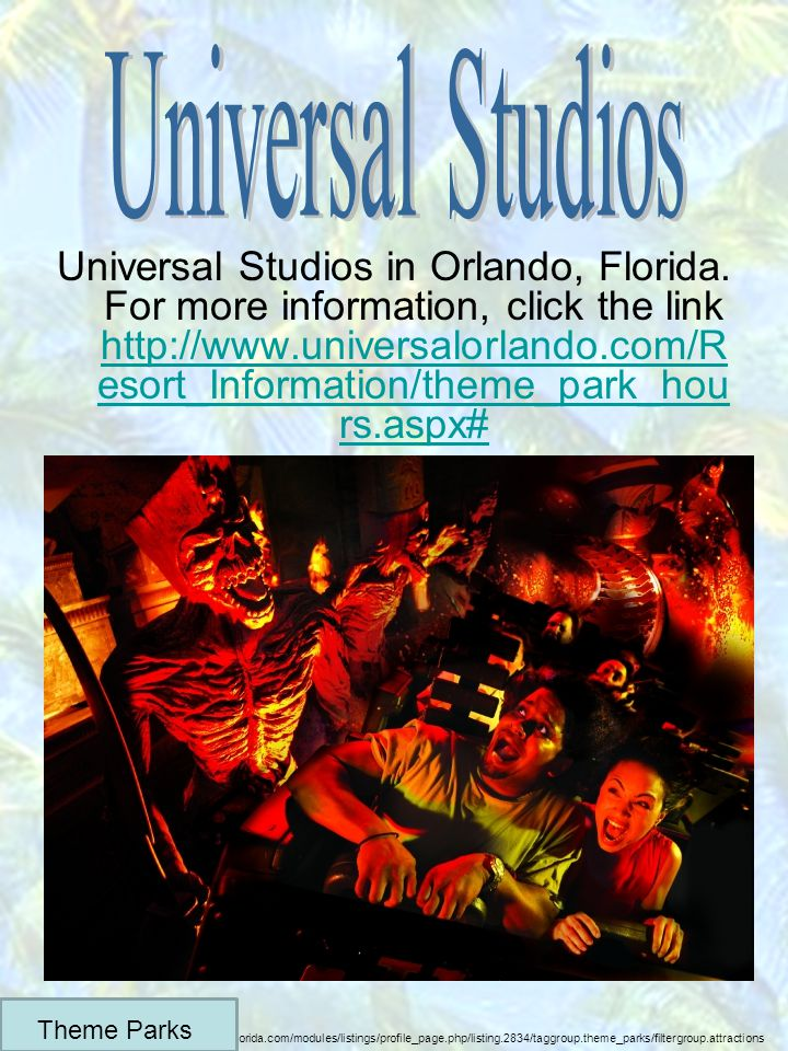 Universal Studios in Orlando, Florida. For more information, click the link http://www.universalorlando.com/R esort_Information/theme_park_hou rs.aspx
