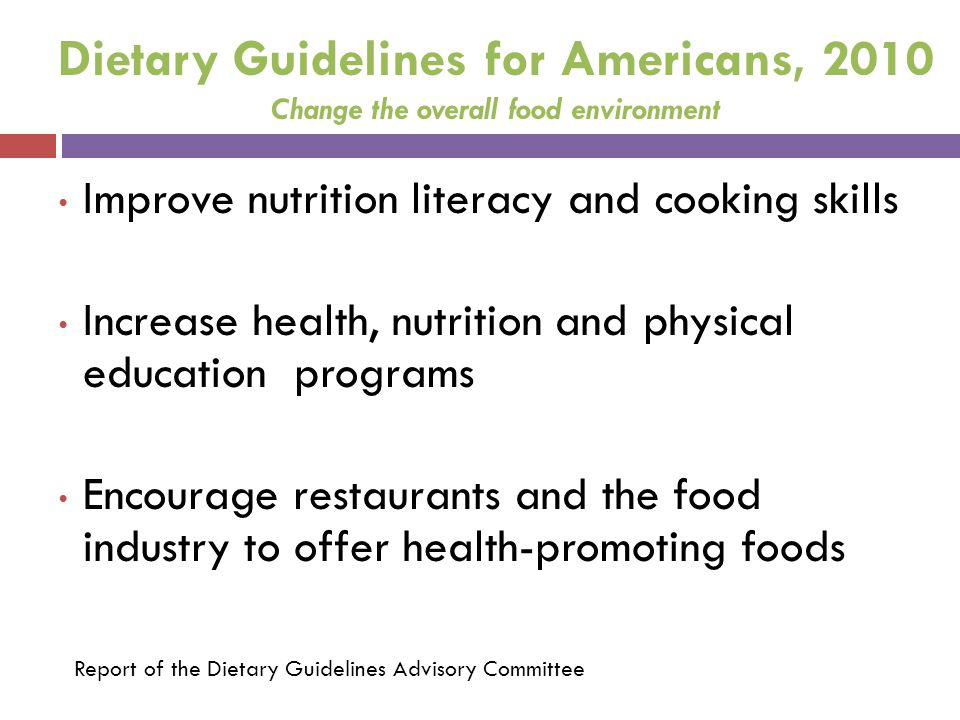 Dietary Guidelines for Americans, 2010 Change the overall food environment Improve nutrition literacy and cooking skills Increase health, nutrition an