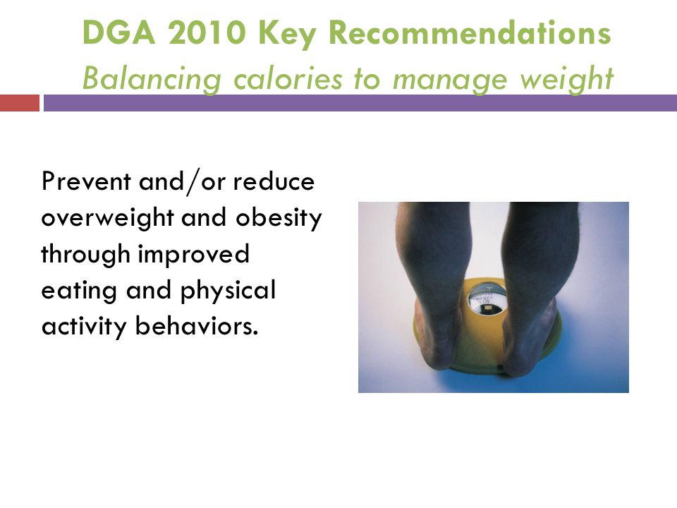 DGA 2010 Key Recommendations Balancing calories to manage weight Prevent and/or reduce overweight and obesity through improved eating and physical act