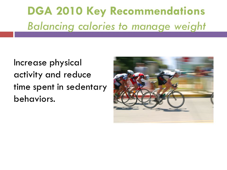 DGA 2010 Key Recommendations Balancing calories to manage weight Increase physical activity and reduce time spent in sedentary behaviors.