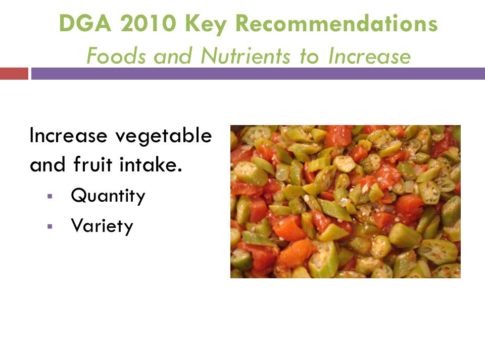 DGA 2010 Key Recommendations Foods and Nutrients to Increase Increase vegetable and fruit intake. Quantity Variety