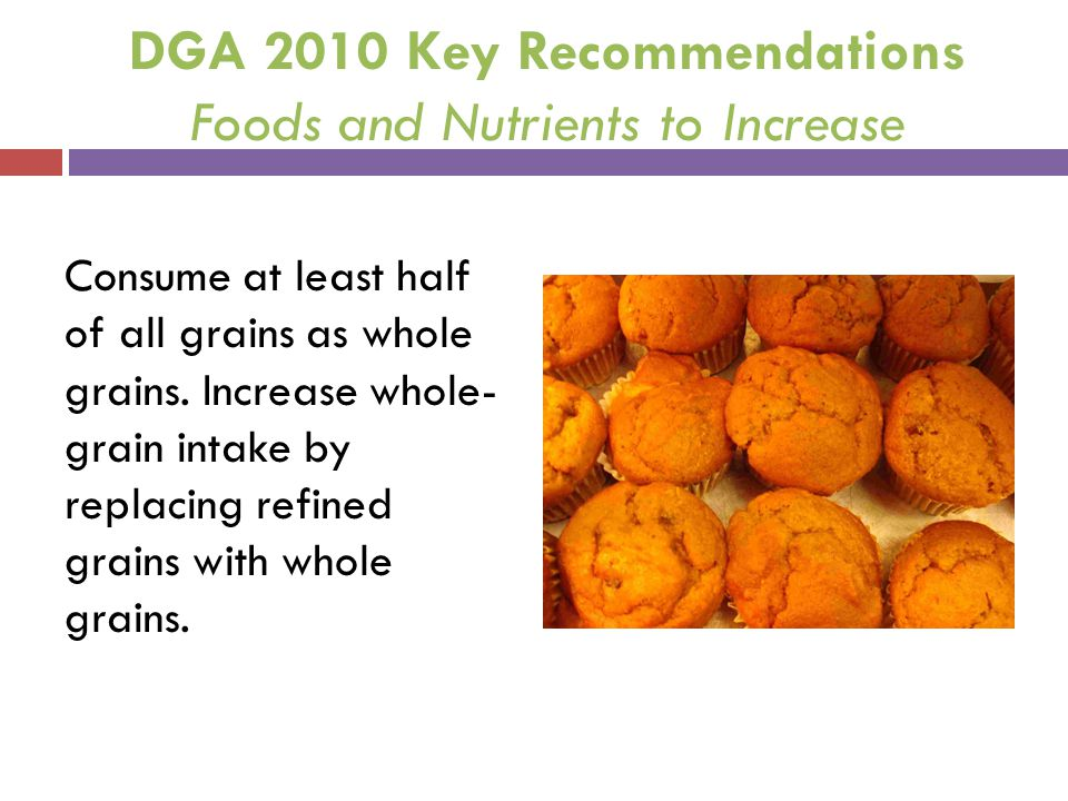 DGA 2010 Key Recommendations Foods and Nutrients to Increase Consume at least half of all grains as whole grains. Increase whole- grain intake by repl