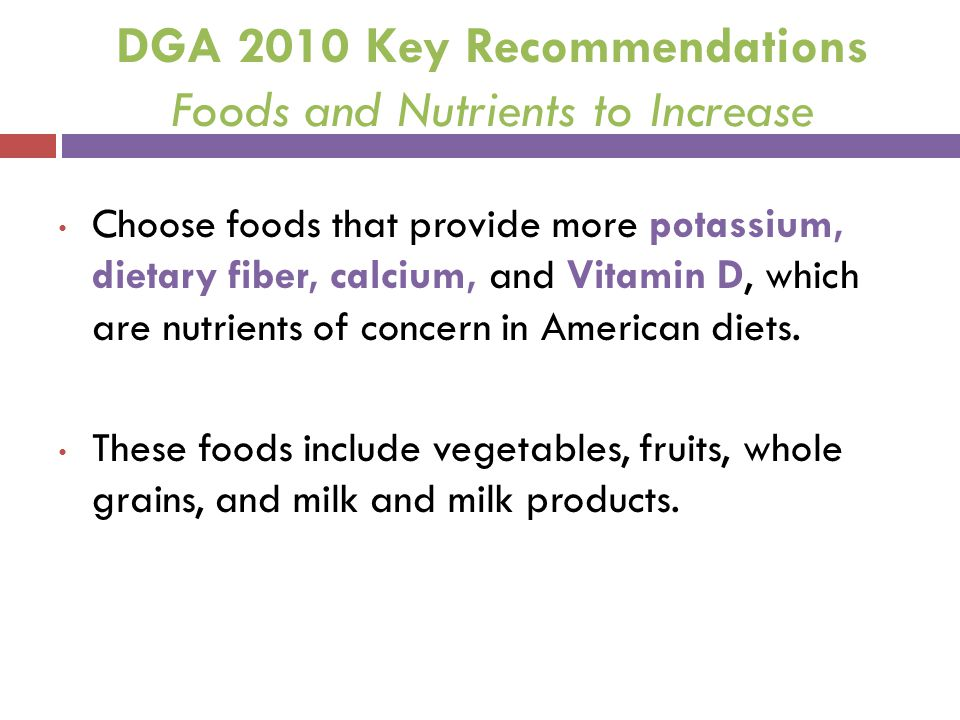 DGA 2010 Key Recommendations Foods and Nutrients to Increase Choose foods that provide more potassium, dietary fiber, calcium, and Vitamin D, which ar