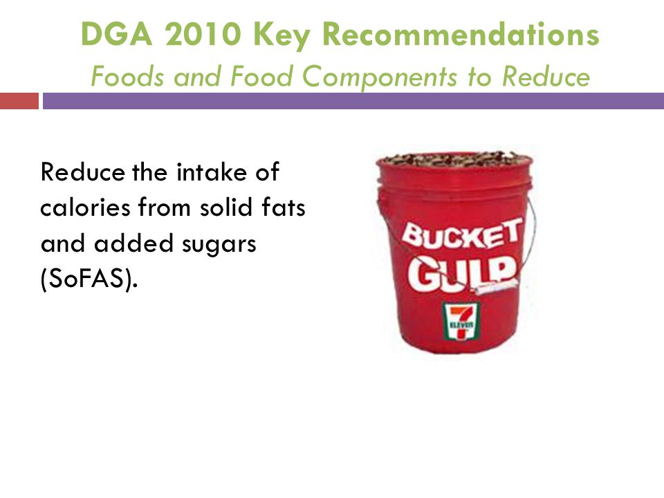 DGA 2010 Key Recommendations Foods and Food Components to Reduce Reduce the intake of calories from solid fats and added sugars (SoFAS).