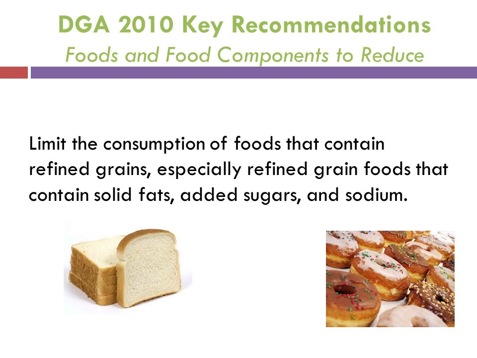 DGA 2010 Key Recommendations Foods and Food Components to Reduce Limit the consumption of foods that contain refined grains, especially refined grain