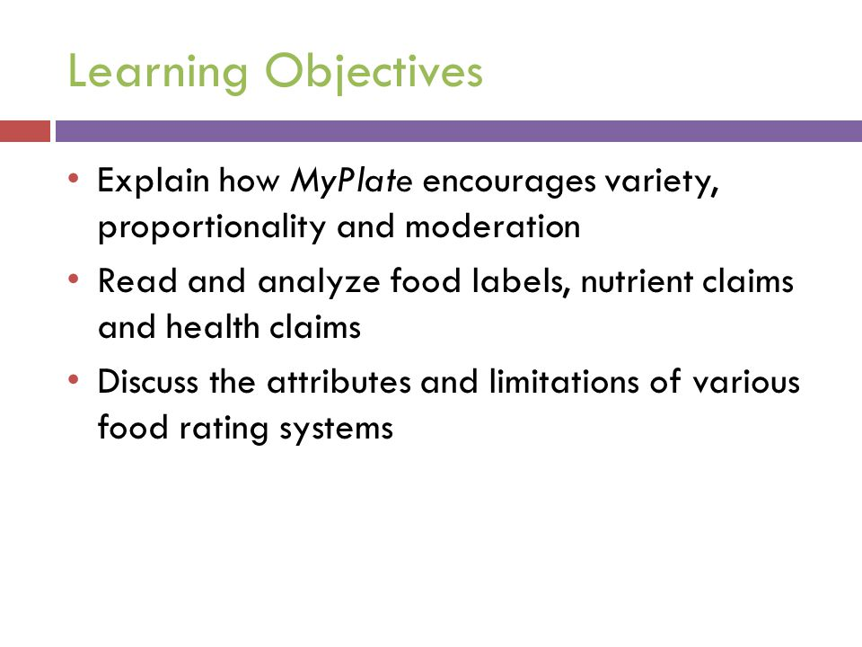 Learning Objectives Explain how MyPlate encourages variety, proportionality and moderation Read and analyze food labels, nutrient claims and health cl