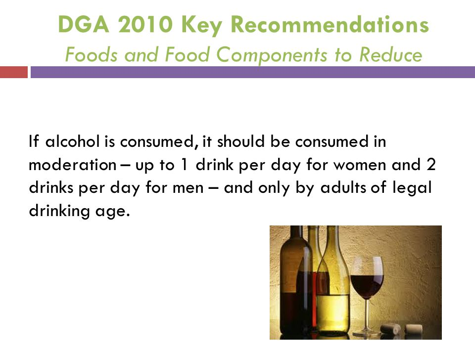 DGA 2010 Key Recommendations Foods and Food Components to Reduce If alcohol is consumed, it should be consumed in moderation – up to 1 drink per day f