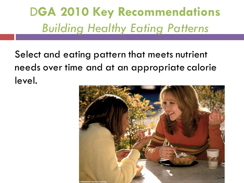 DGA 2010 Key Recommendations Building Healthy Eating Patterns Select and eating pattern that meets nutrient needs over time and at an appropriate calo