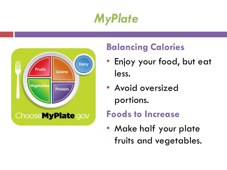 MyPlate Balancing Calories Enjoy your food, but eat less. Avoid oversized portions. Foods to Increase Make half your plate fruits and vegetables.