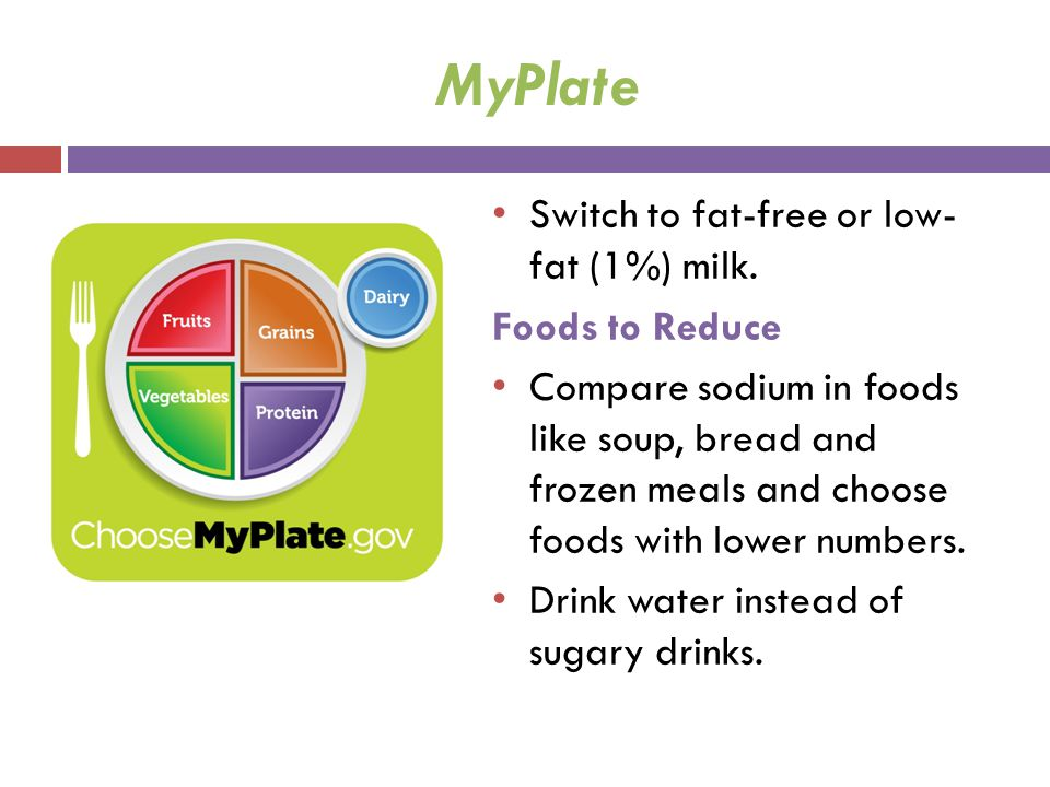 MyPlate Switch to fat-free or low- fat (1%) milk. Foods to Reduce Compare sodium in foods like soup, bread and frozen meals and choose foods with lowe