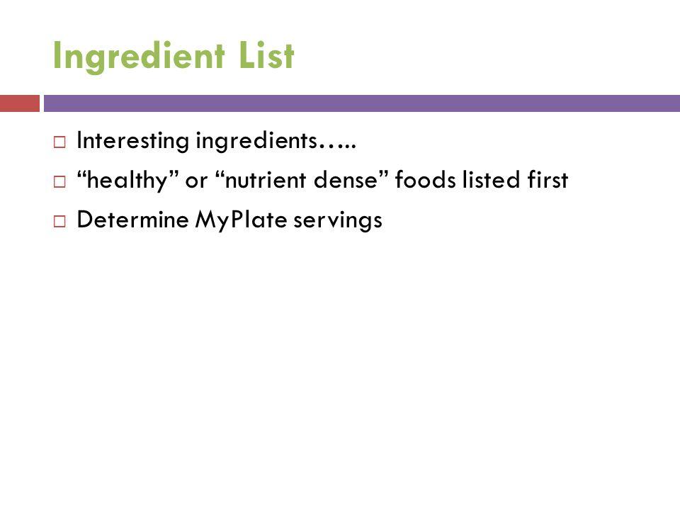 Ingredient List Interesting ingredients….. healthy or nutrient dense foods listed first Determine MyPlate servings