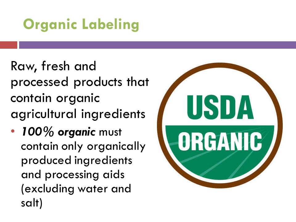 Organic Labeling Raw, fresh and processed products that contain organic agricultural ingredients 100% organic must contain only organically produced i