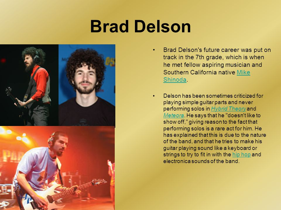 Brad Delson's future career was put on track in the 7th grade, which is when he met fellow aspiring musician and Southern California native Mike Shino