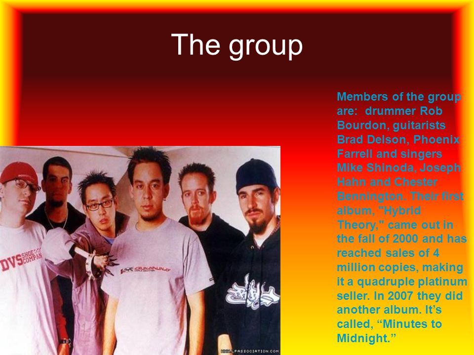 The group Members of the group are: drummer Rob Bourdon, guitarists Brad Delson, Phoenix Farrell and singers Mike Shinoda, Joseph Hahn and Chester Ben