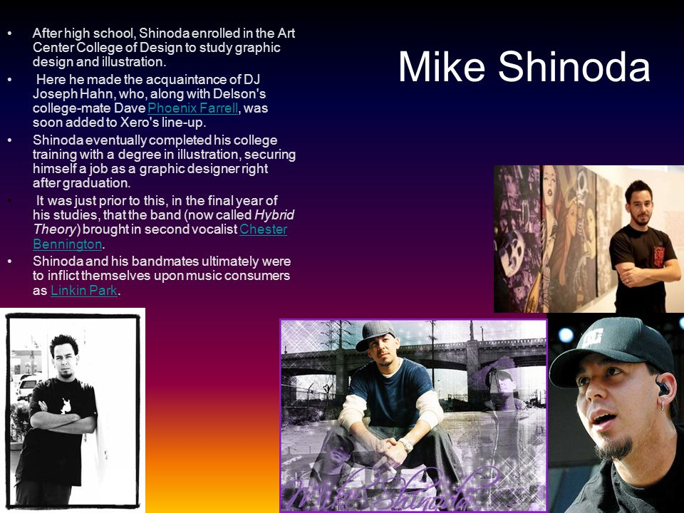 Mike Shinoda After high school, Shinoda enrolled in the Art Center College of Design to study graphic design and illustration. Here he made the acquai