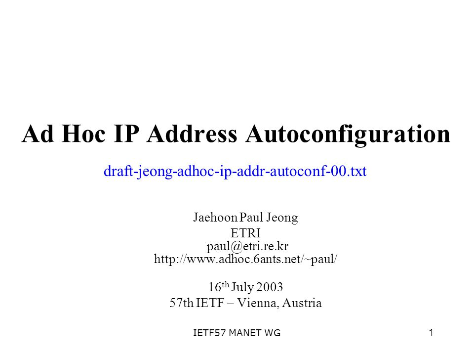 1IETF57 MANET WG Ad Hoc IP Address Autoconfiguration Jaehoon Paul Jeong ETRI paul@etri.re.kr http://www.adhoc.6ants.net/~paul/ 16 th July 2003 57th IETF – Vienna, Austria draft-jeong-adhoc-ip-addr-autoconf-00.txt